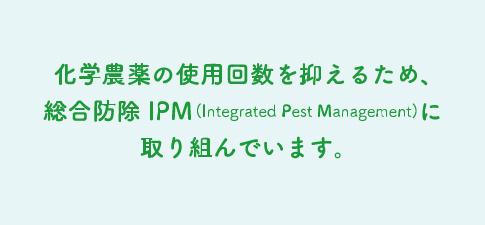 化学農薬の使用回数を抑えるため、総合防除 IPM(Integrated Pest Management)に取り組んでいます。